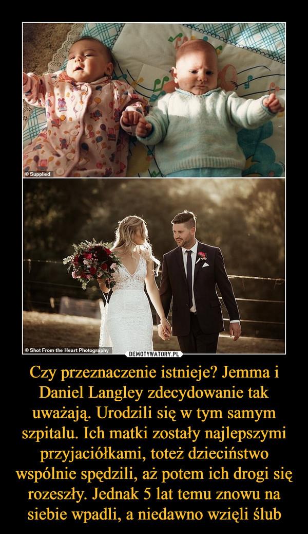Czy przeznaczenie istnieje? Jemma i Daniel Langley zdecydowanie tak uważają. Urodzili się w tym samym szpitalu. Ich matki zostały najlepszymi przyjaciółkami, toteż dzieciństwo wspólnie spędzili, aż potem ich drogi się rozeszły. Jednak 5 lat temu znowu na siebie wpadli, a niedawno wzięli ślub –
