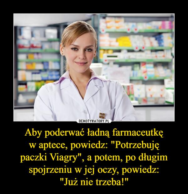 """Aby poderwać ładną farmaceutkęw aptece, powiedz: """"Potrzebujępaczki Viagry"""", a potem, po długimspojrzeniu w jej oczy, powiedz:""""Już nie trzeba!"""" –"""