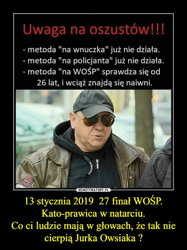 13 stycznia 2019  27 finał WOŚP.Kato-prawica w natarciu.Co ci ludzie mają w głowach, że tak nie cierpią Jurka Owsiaka ? –