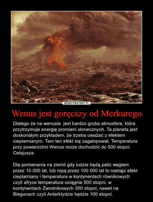 Wenus jest goręcszy od Merkurego – Dlatego że na wenusie  jest bardzo gruba atmosfera, która przytrzymuje energię promieni słonecznych. Ta planeta jest doskonałym przykładem, że trzeba uważać z efektem cieplarnianym. Tam ten efekt się zagalopował. Temperatura przy powierzchni Wenus może dochodzić do 500 stopni Celsjusza. Dla porównania na ziemii gdy ludzie będą palić węglem przez 10 000 lat, lub ropą przez 100 000 lat to nastąpi efekt cieplarniany i temperatura w kontynentach równikowych czyli afryce temperatura osiągnie 500 stopni, w kontynentach Zwrotnikowych 300 stopni, nawet na Biegunach czyli Antarktydzie będzie 100 stopni.