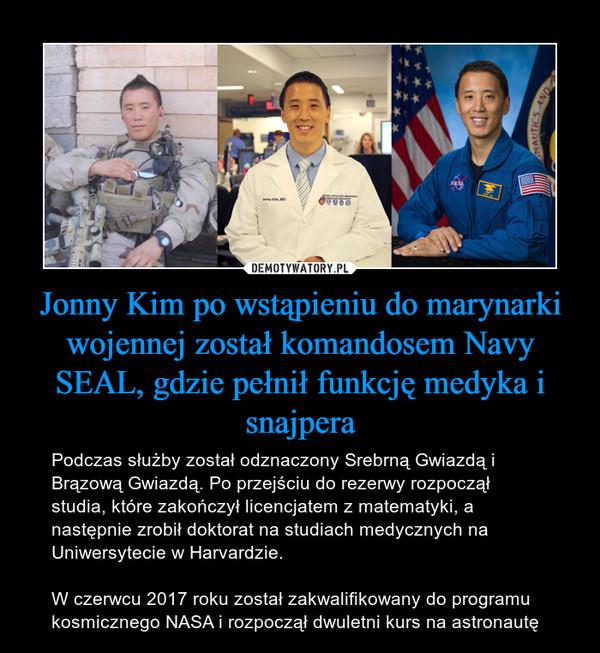Jonny Kim po wstąpieniu do marynarki wojennej został komandosem Navy SEAL, gdzie pełnił funkcję medyka i snajpera – Podczas służby został odznaczony Srebrną Gwiazdą i Brązową Gwiazdą. Po przejściu do rezerwy rozpoczął studia, które zakończył licencjatem z matematyki, a następnie zrobił doktorat na studiach medycznych na Uniwersytecie w Harvardzie.W czerwcu 2017 roku został zakwalifikowany do programu kosmicznego NASA i rozpoczął dwuletni kurs na astronautę