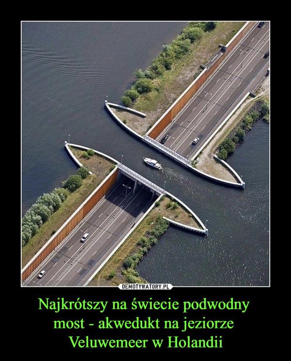 Najkrótszy na świecie podwodny most - akwedukt na jeziorze Veluwemeer w Holandii –