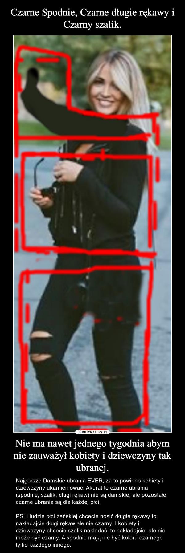 Nie ma nawet jednego tygodnia abym nie zauważył kobiety i dziewczyny tak ubranej. – Najgorsze Damskie ubrania EVER, za to powinno kobiety i dziewczyny ukamieniować. Akurat te czarne ubrania (spodnie, szalik, długi rękaw) nie są damskie, ale pozostałe czarne ubrania są dla każdej płci.PS: I ludzie płci żeńskiej chcecie nosić długie rękawy to nakładajcie długi rękaw ale nie czarny. I kobiety i dziewczyny chcecie szalik nakładać, to nakładajcie, ale nie może być czarny. A spodnie mają nie być koloru czarnego tylko każdego innego.