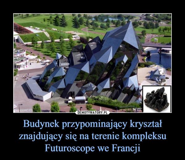 Budynek przypominający kryształ znajdujący się na terenie kompleksu Futuroscope we Francji –