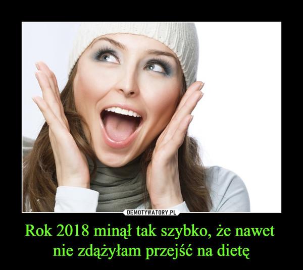Rok 2018 minął tak szybko, że nawet nie zdążyłam przejść na dietę –