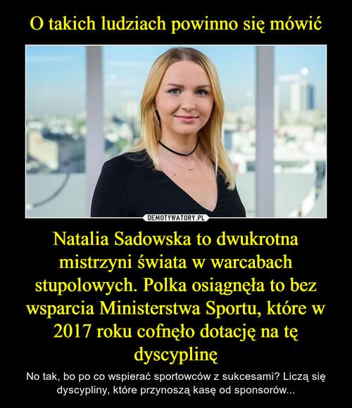 O takich ludziach powinno się mówić Natalia Sadowska to dwukrotna mistrzyni świata w warcabach stupolowych. Polka osiągnęła to bez wsparcia Ministerstwa Sportu, które w 2017 roku cofnęło dotację na tę dyscyplinę