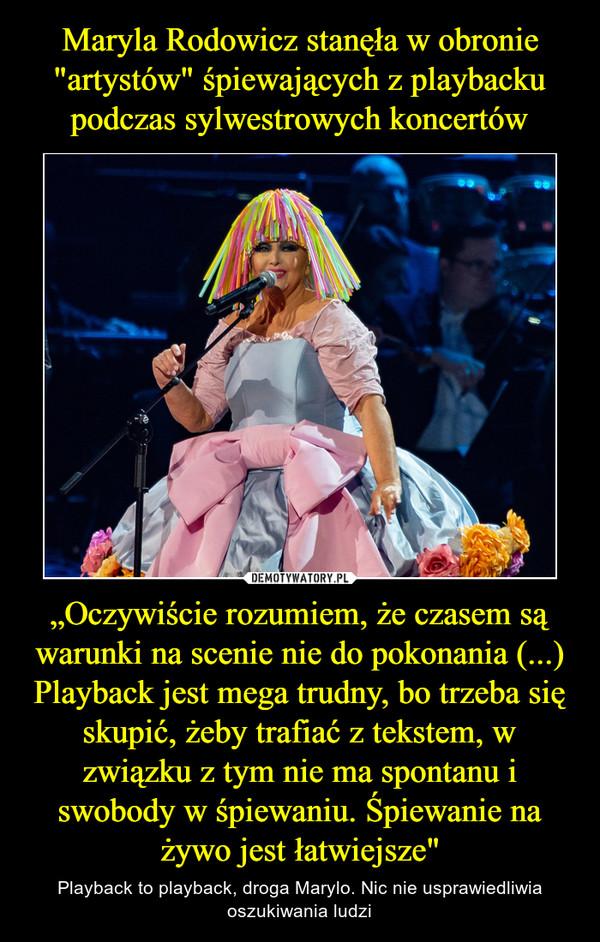 """""""Oczywiście rozumiem, że czasem są warunki na scenie nie do pokonania (...) Playback jest mega trudny, bo trzeba się skupić, żeby trafiać z tekstem, w związku z tym nie ma spontanu i swobody w śpiewaniu. Śpiewanie na żywo jest łatwiejsze"""" – Playback to playback, droga Marylo. Nic nie usprawiedliwia oszukiwania ludzi"""