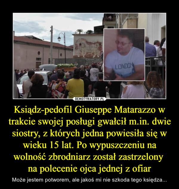 Ksiądz-pedofil Giuseppe Matarazzo w trakcie swojej posługi gwałcił m.in. dwie siostry, z których jedna powiesiła się w wieku 15 lat. Po wypuszczeniu na wolność zbrodniarz został zastrzelony na polecenie ojca jednej z ofiar – Może jestem potworem, ale jakoś mi nie szkoda tego księdza...