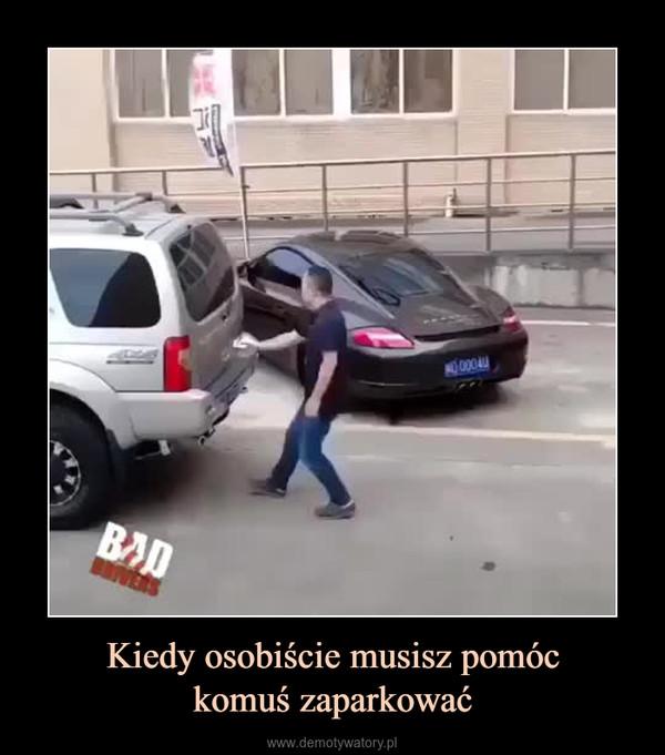 Kiedy osobiście musisz pomóckomuś zaparkować –