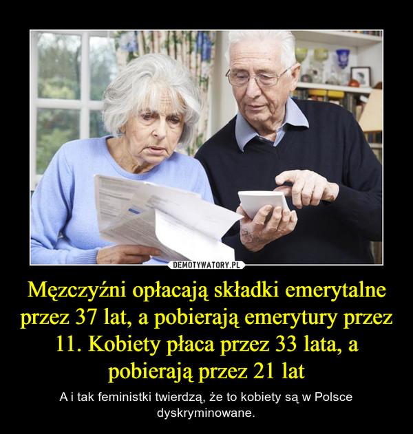 Męzczyźni opłacają składki emerytalne przez 37 lat, a pobierają emerytury przez 11. Kobiety płaca przez 33 lata, a pobierają przez 21 lat – A i tak feministki twierdzą, że to kobiety są w Polsce dyskryminowane.