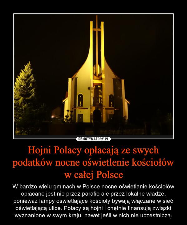 Hojni Polacy opłacają ze swych podatków nocne oświetlenie kościołów w całej Polsce – W bardzo wielu gminach w Polsce nocne oświetlanie kościołów opłacane jest nie przez parafie ale przez lokalne władze, ponieważ lampy oświetlające kościoły bywają włączane w sieć oświetlającą ulice. Polacy są hojni i chętnie finansują związki wyznanione w swym kraju, nawet jeśli w nich nie uczestniczą.