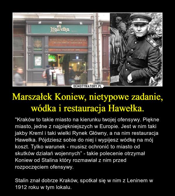 """Marszałek Koniew, nietypowe zadanie, wódka i restauracja Hawełka. – ''Kraków to takie miasto na kierunku twojej ofensywy. Piękne miasto, jedne z najpiękniejszych w Europie. Jest w nim taki jakby Kreml i taki wielki Rynek Główny, a na nim restauracja Hawełka. Pójdziesz sobie do niej i wypijesz wódkę na mój koszt. Tylko warunek - musisz ochronić to miasto od skutków działań wojennych"""" - takie polecenie otrzymał Koniew od Stalina który rozmawiał z nim przed rozpoczęciem ofensywy.Stalin znał dobrze Kraków, spotkał się w nim z Leninem w 1912 roku w tym lokalu."""