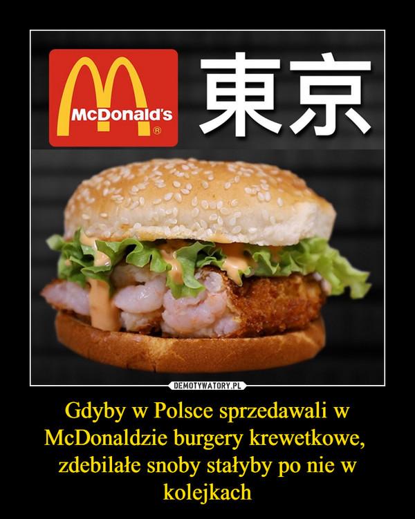 Gdyby w Polsce sprzedawali w McDonaldzie burgery krewetkowe, zdebilałe snoby stałyby po nie w kolejkach –