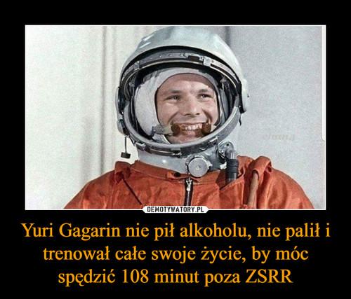 Yuri Gagarin nie pił alkoholu, nie palił i trenował całe swoje życie, by móc spędzić 108 minut poza ZSRR