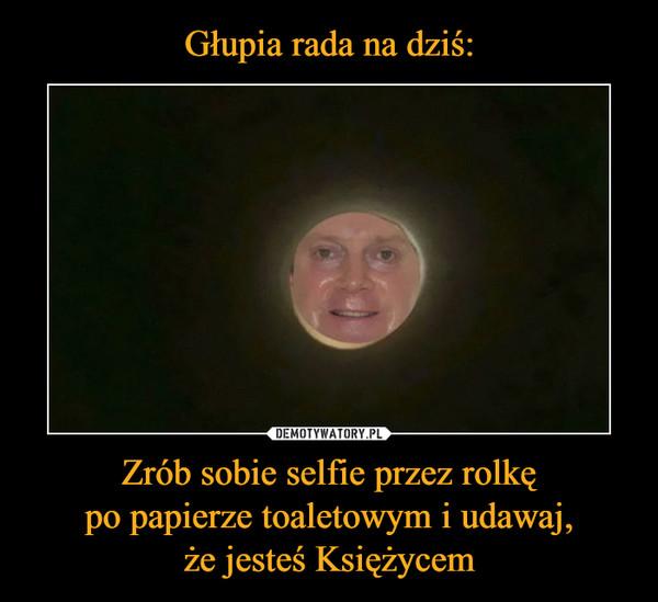Zrób sobie selfie przez rolkępo papierze toaletowym i udawaj,że jesteś Księżycem –