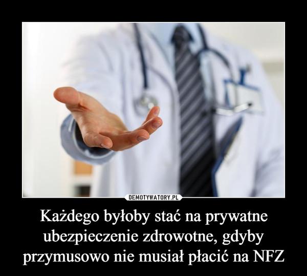 Każdego byłoby stać na prywatne ubezpieczenie zdrowotne, gdyby przymusowo nie musiał płacić na NFZ –