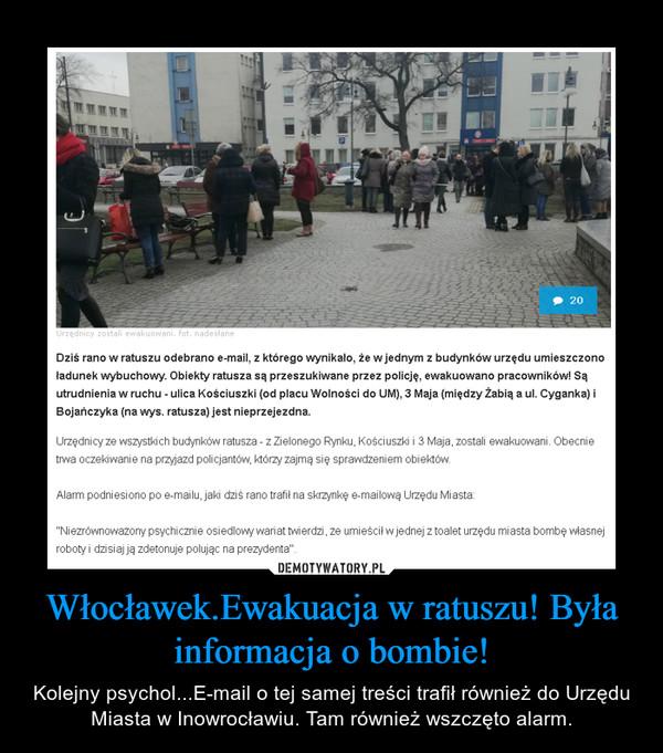 Włocławek.Ewakuacja w ratuszu! Była informacja o bombie! – Kolejny psychol...E-mail o tej samej treści trafił również do Urzędu Miasta w Inowrocławiu. Tam również wszczęto alarm.