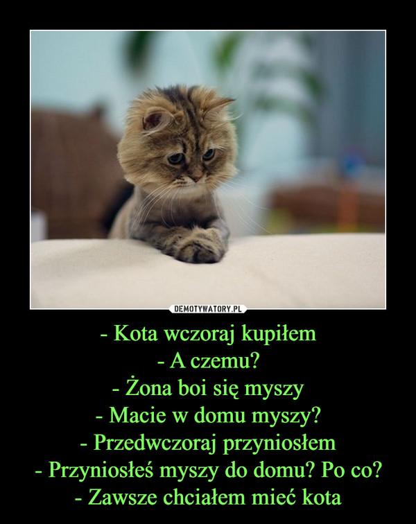 - Kota wczoraj kupiłem - A czemu? - Żona boi się myszy - Macie w domu myszy? - Przedwczoraj przyniosłem - Przyniosłeś myszy do domu? Po co? - Zawsze chciałem mieć kota