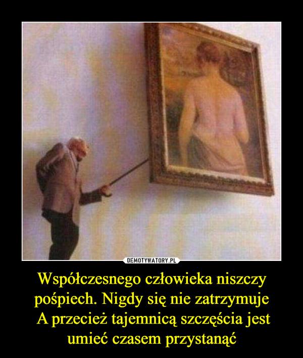 Współczesnego człowieka niszczy pośpiech. Nigdy się nie zatrzymuje A przecież tajemnicą szczęścia jest umieć czasem przystanąć –