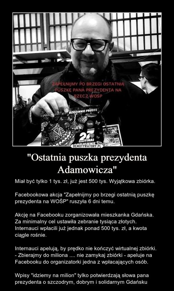 """""""Ostatnia puszka prezydenta Adamowicza"""" – Miał być tylko 1 tys. zł, już jest 500 tys. Wyjątkowa zbiórka.Facebookowa akcja """"Zapełnijmy po brzegi ostatnią puszkę prezydenta na WOŚP"""" ruszyła 6 dni temu.Akcję na Facebooku zorganizowała mieszkanka Gdańska. Za minimalny cel ustawiła zebranie tysiąca złotych. Internauci wpłacili już jednak ponad 500 tys. zł, a kwota ciągle rośnie.Internauci apelują, by prędko nie kończyć wirtualnej zbiórki. - Zbierajmy do miliona .... nie zamykaj zbiórki - apeluje na Facebooku do organizatorki jedna z wpłacających osób.Wpisy """"idziemy na milion"""" tylko potwierdzają słowa pana prezydenta o szczodrym, dobrym i solidarnym Gdańsku"""