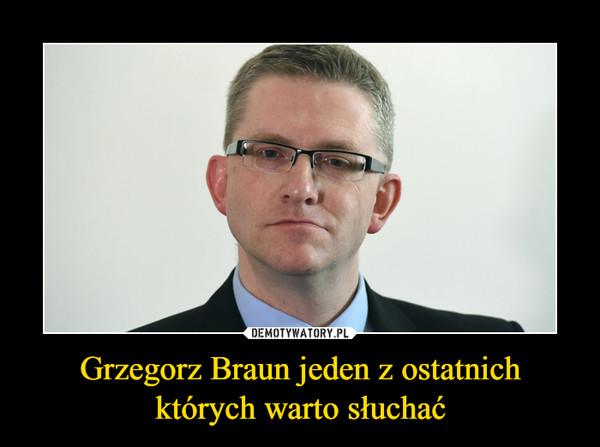 Grzegorz Braun jeden z ostatnich których warto słuchać –