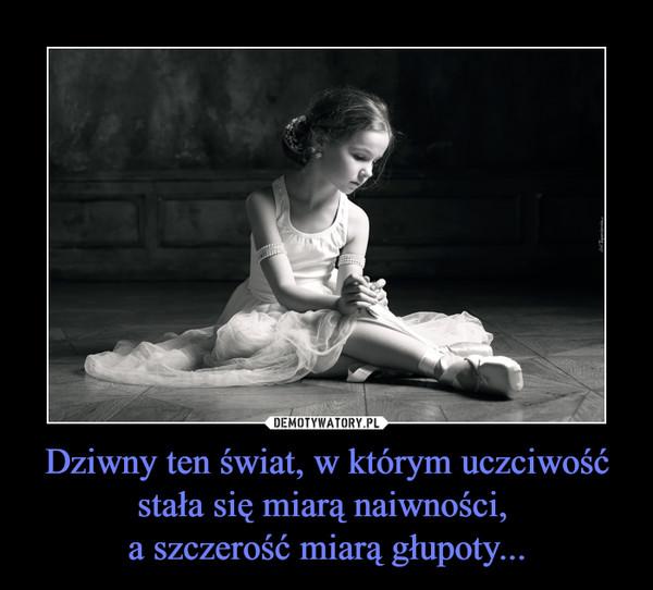 Dziwny ten świat, w którym uczciwośćstała się miarą naiwności, a szczerość miarą głupoty... –