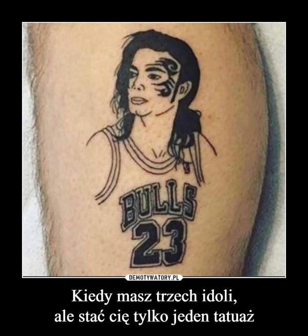 Kiedy masz trzech idoli,ale stać cię tylko jeden tatuaż –