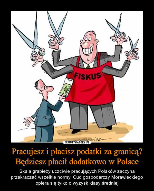 Pracujesz i płacisz podatki za granicą? Będziesz płacił dodatkowo w Polsce – Skala grabieży uczciwie pracujących Polaków zaczyna przekraczać wszelkie normy. Cud gospodarczy Morawieckiego opiera się tylko o wyzysk klasy średniej