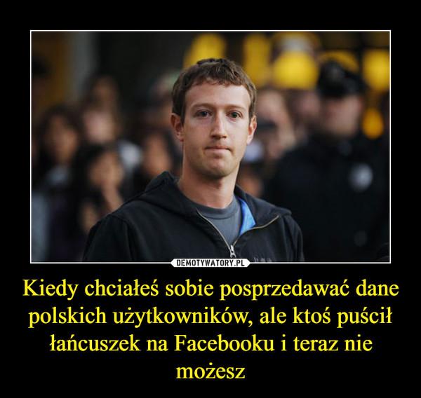 Kiedy chciałeś sobie posprzedawać dane polskich użytkowników, ale ktoś puścił łańcuszek na Facebooku i teraz nie możesz –