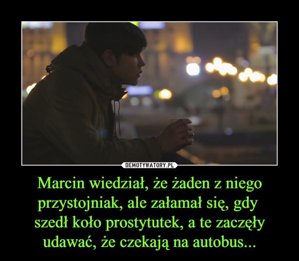 Marcin wiedział, że żaden z niego przystojniak, ale załamał się, gdy szedł koło prostytutek, a te zaczęły udawać, że czekają na autobus... –