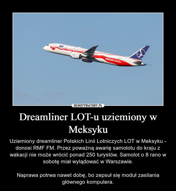 Dreamliner LOT-u uziemiony w Meksyku – Uziemiony dreamliner Polskich Linii Lotniczych LOT w Meksyku - donosi RMF FM. Przez poważną awarię samolotu do kraju z wakacji nie może wrócić ponad 250 turystów. Samolot o 8 rano w sobotę miał wylądować w Warszawie.Naprawa potrwa nawet dobę, bo zepsuł się moduł zasilania głównego komputera.