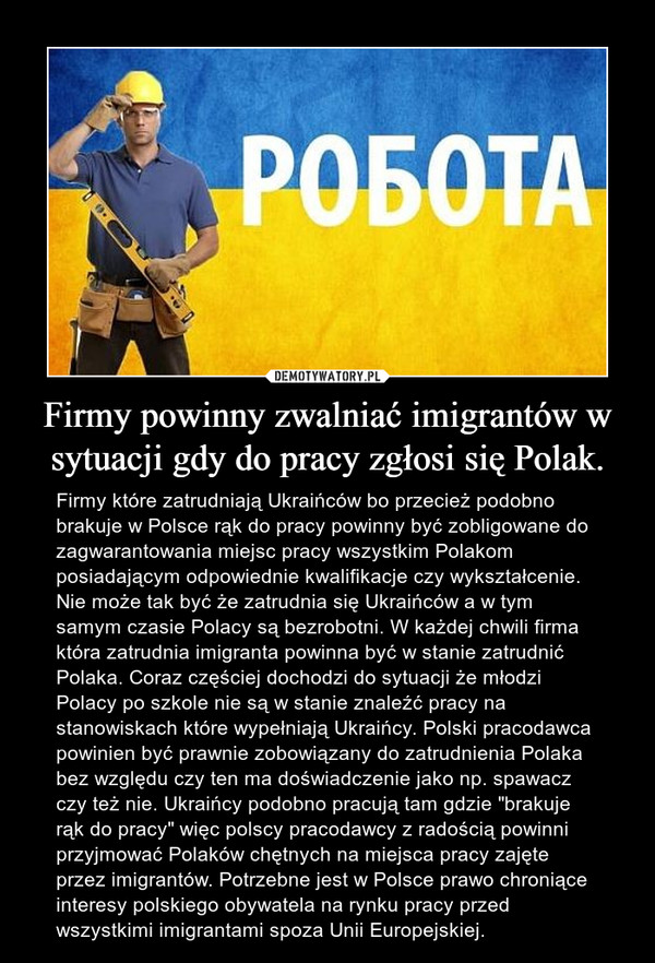 """Firmy powinny zwalniać imigrantów w sytuacji gdy do pracy zgłosi się Polak. – Firmy które zatrudniają Ukraińców bo przecież podobno brakuje w Polsce rąk do pracy powinny być zobligowane do zagwarantowania miejsc pracy wszystkim Polakom posiadającym odpowiednie kwalifikacje czy wykształcenie. Nie może tak być że zatrudnia się Ukraińców a w tym samym czasie Polacy są bezrobotni. W każdej chwili firma która zatrudnia imigranta powinna być w stanie zatrudnić Polaka. Coraz częściej dochodzi do sytuacji że młodzi Polacy po szkole nie są w stanie znaleźć pracy na stanowiskach które wypełniają Ukraińcy. Polski pracodawca powinien być prawnie zobowiązany do zatrudnienia Polaka bez względu czy ten ma doświadczenie jako np. spawacz czy też nie. Ukraińcy podobno pracują tam gdzie """"brakuje rąk do pracy"""" więc polscy pracodawcy z radością powinni przyjmować Polaków chętnych na miejsca pracy zajęte przez imigrantów. Potrzebne jest w Polsce prawo chroniące interesy polskiego obywatela na rynku pracy przed wszystkimi imigrantami spoza Unii Europejskiej."""