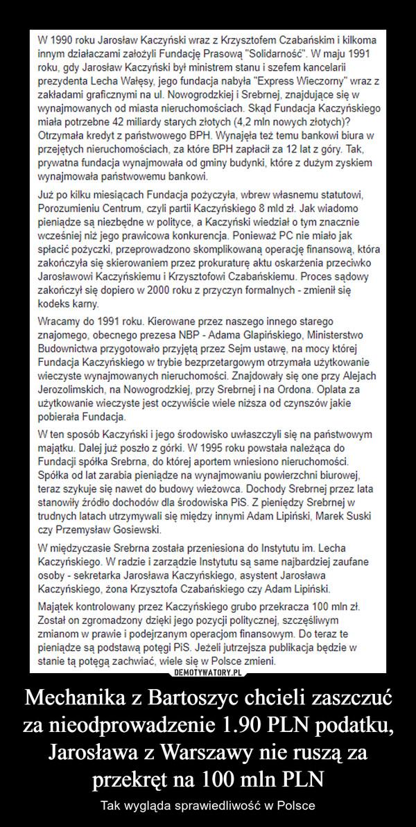 """Mechanika z Bartoszyc chcieli zaszczuć za nieodprowadzenie 1.90 PLN podatku, Jarosława z Warszawy nie ruszą za przekręt na 100 mln PLN – Tak wygląda sprawiedliwość w Polsce Jeżeli jutrzejsze nagrania mają rzeczywiście dotyczyć spółki Srebrna, to niezbędne będzie krótkie wprowadzenie w temat. Posłuchajcie skąd wzięła się potęga PiS oraz nienaruszalna pozycja Jarosława Kaczyńskiego.W 1990 roku Jarosław Kaczyński wraz z Krzysztofem Czabańskim i kilkoma innym działaczami założyli Fundację Prasową """"Solidarność"""". W maju 1991 roku, gdy Jarosław Kaczyński był ministrem stanu i szefem kancelarii prezydenta Lecha Wałęsy, jego fundacja nabyła """"Express Wieczorny"""" wraz z zakładami graficznymi na ul. Nowogrodzkiej i Srebrnej, znajdujące się w wynajmowanych od miasta nieruchomościach. Skąd Fundacja Kaczyńskiego miała potrzebne 42 miliardy starych złotych (4,2 mln nowych złotych)? Otrzymała kredyt z państwowego BPH. Wynajęła też temu bankowi biura w przejętych nieruchomościach, za które BPH zapłacił za 12 lat z góry. Tak, prywatna fundacja wynajmowała od gminy budynki, które z dużym zyskiem wynajmowała państwowemu bankowi.Już po kilku miesiącach Fundacja pożyczyła, wbrew własnemu statutowi, Porozumieniu Centrum, czyli partii Kaczyńskiego 8 mld zł. Jak wiadomo pieniądze są niezbędne w polityce, a Kaczyński wiedział o tym znacznie wcześniej niż jego prawicowa konkurencja. Ponieważ PC nie miało jak spłacić pożyczki, przeprowadzono skomplikowaną operację finansową, która zakończyła się skierowaniem przez prokuraturę aktu oskarżenia przeciwko Jarosławowi Kaczyńskiemu i Krzysztofowi Czabańskiemu. Proces sądowy zakończył się dopiero w 2000 roku z przyczyn formalnych - zmienił się kodeks karny.Wracamy do 1991 roku. Kierowane przez naszego innego starego znajomego, obecnego prezesa NBP - Adama Glapińskiego, Ministerstwo Budownictwa przygotowało przyjętą przez Sejm ustawę, na mocy której Fundacja Kaczyńskiego w trybie bezprzetargowym otrzymała użytkowanie wieczyste wynajmowanych nieruchomośc"""