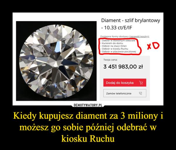 Kiedy kupujesz diament za 3 miliony i możesz go sobie później odebrać w kiosku Ruchu –