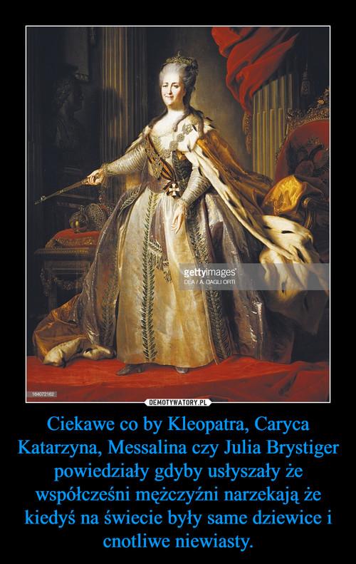 Ciekawe co by Kleopatra, Caryca Katarzyna, Messalina czy Julia Brystiger  powiedziały gdyby usłyszały że współcześni mężczyźni narzekają że kiedyś na świecie były same dziewice i cnotliwe niewiasty.