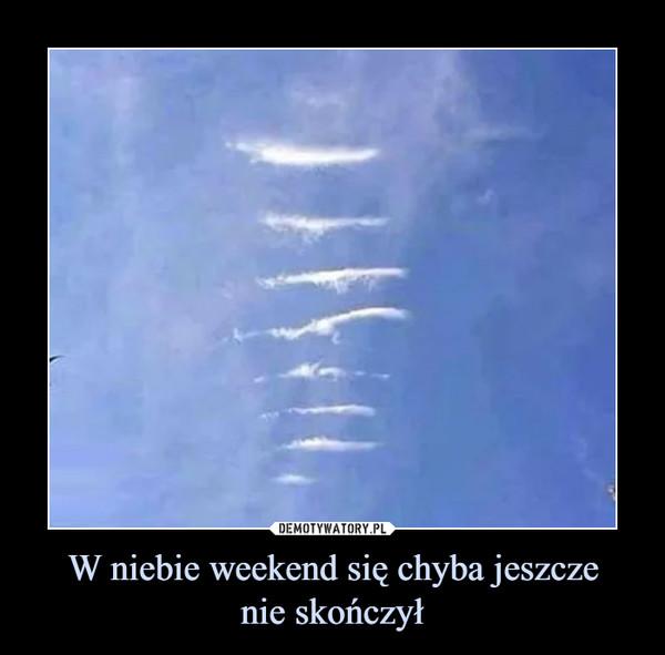 W niebie weekend się chyba jeszczenie skończył –
