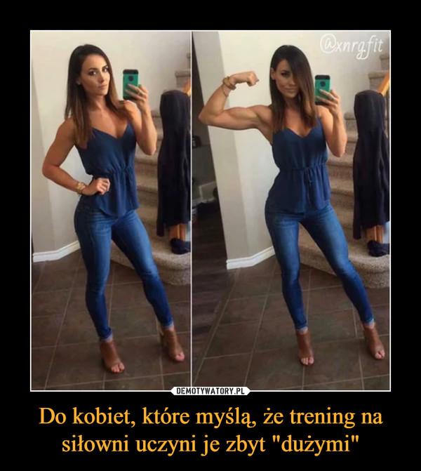 """Do kobiet, które myślą, że trening na siłowni uczyni je zbyt """"dużymi"""" –"""