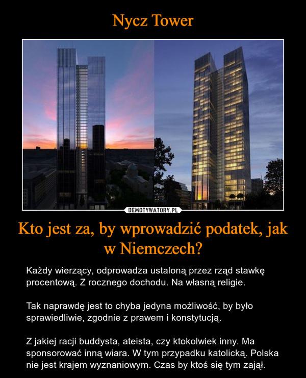 Kto jest za, by wprowadzić podatek, jak w Niemczech? – Każdy wierzący, odprowadza ustaloną przez rząd stawkę procentową. Z rocznego dochodu. Na własną religie. Tak naprawdę jest to chyba jedyna możliwość, by było sprawiedliwie, zgodnie z prawem i konstytucją. Z jakiej racji buddysta, ateista, czy ktokolwiek inny. Ma sponsorować inną wiara. W tym przypadku katolicką. Polska nie jest krajem wyznaniowym. Czas by ktoś się tym zajął.