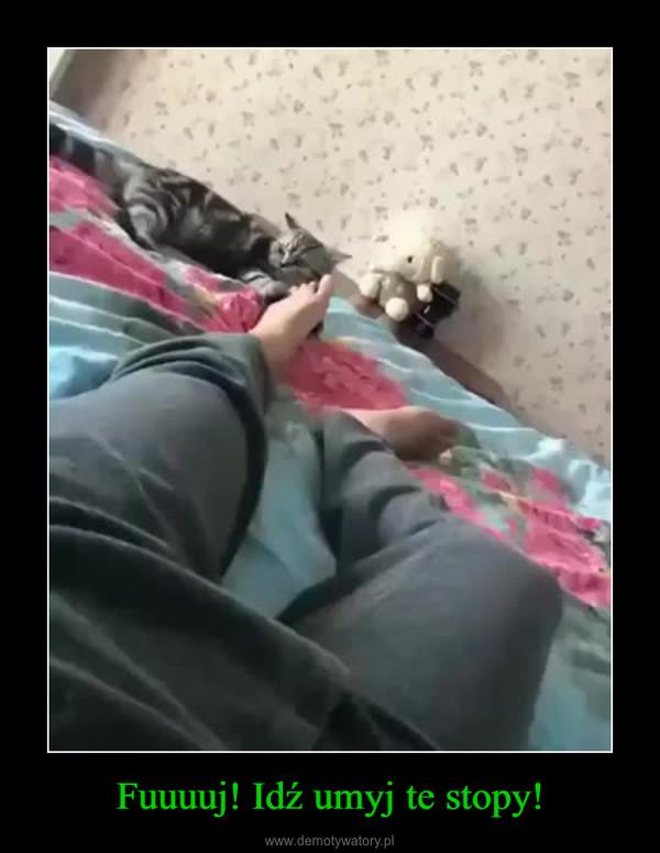 Fuuuuj! Idź umyj te stopy! –