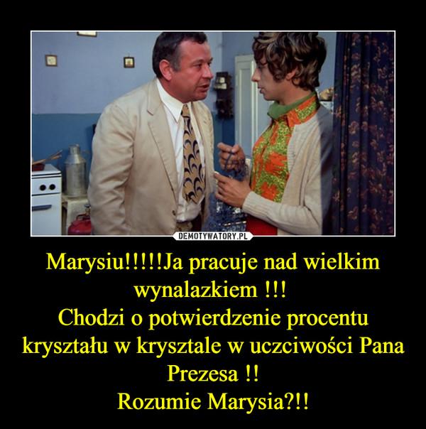 Marysiu!!!!!Ja pracuje nad wielkim wynalazkiem !!! Chodzi o potwierdzenie procentu kryształu w krysztale w uczciwości Pana Prezesa !!Rozumie Marysia?!! –