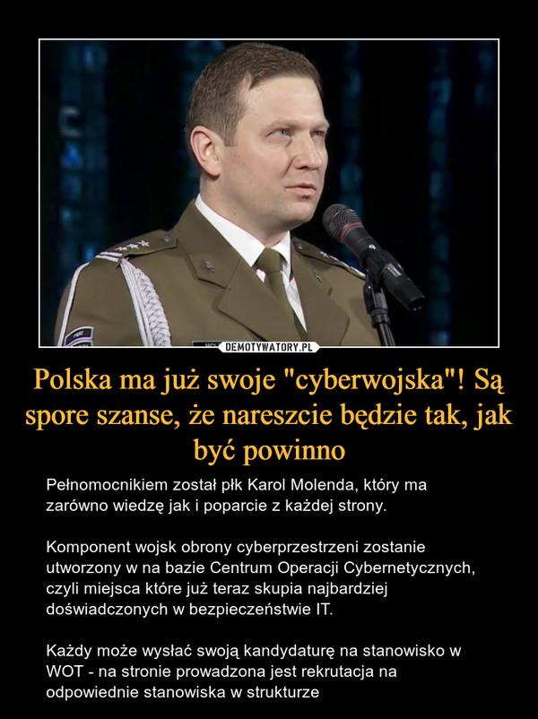 """Polska ma już swoje """"cyberwojska""""! Są spore szanse, że nareszcie będzie tak, jak być powinno – Pełnomocnikiem został płk Karol Molenda, który ma zarówno wiedzę jak i poparcie z każdej strony.Komponent wojsk obrony cyberprzestrzeni zostanie utworzony w na bazie Centrum Operacji Cybernetycznych, czyli miejsca które już teraz skupia najbardziej doświadczonych w bezpieczeństwie IT.Każdy może wysłać swoją kandydaturę na stanowisko w WOT - na stronie prowadzona jest rekrutacja na odpowiednie stanowiska w strukturze"""