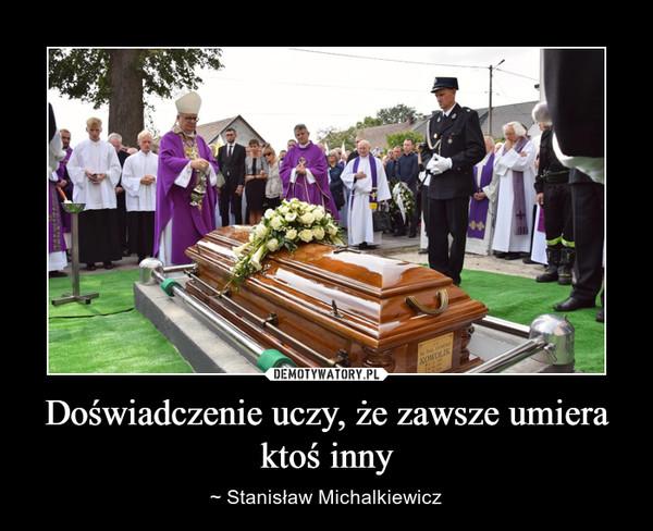 Doświadczenie uczy, że zawsze umiera ktoś inny – ~ Stanisław Michalkiewicz