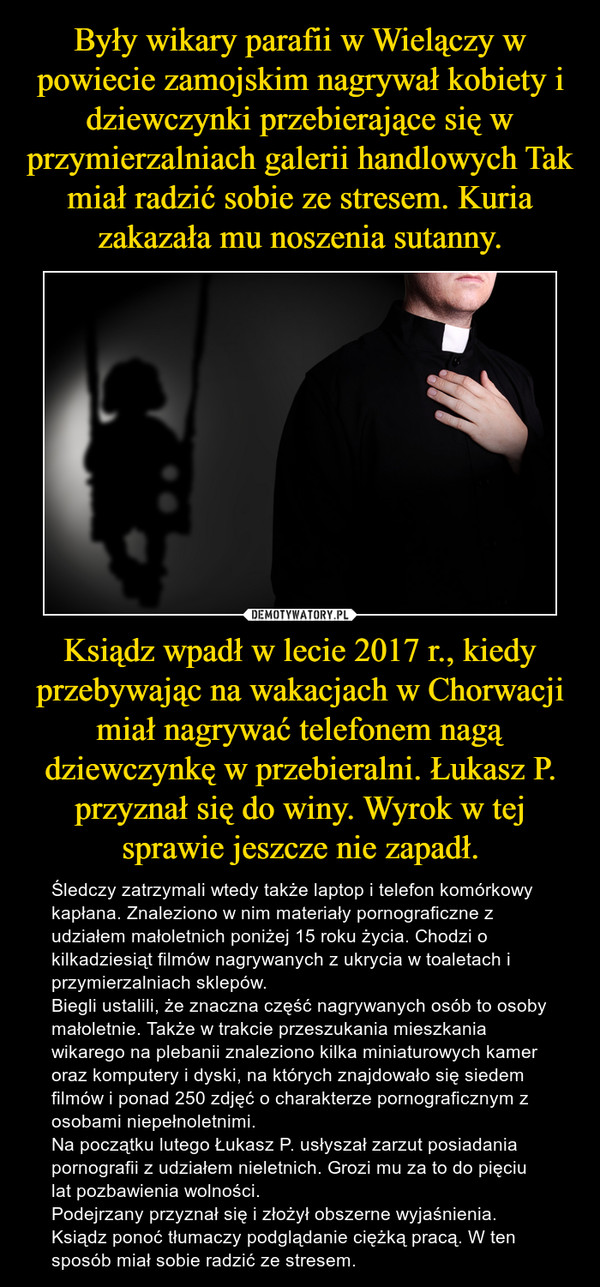 Ksiądz wpadł w lecie 2017 r., kiedy przebywając na wakacjach w Chorwacji miał nagrywać telefonem nagą dziewczynkę w przebieralni. Łukasz P. przyznał się do winy. Wyrok w tej sprawie jeszcze nie zapadł. – Śledczy zatrzymali wtedy także laptop i telefon komórkowy kapłana. Znaleziono w nim materiały pornograficzne z udziałem małoletnich poniżej 15 roku życia. Chodzi o kilkadziesiąt filmów nagrywanych z ukrycia w toaletach i przymierzalniach sklepów. Biegli ustalili, że znaczna część nagrywanych osób to osoby małoletnie. Także w trakcie przeszukania mieszkania wikarego na plebanii znaleziono kilka miniaturowych kamer oraz komputery i dyski, na których znajdowało się siedem filmów i ponad 250 zdjęć o charakterze pornograficznym z osobami niepełnoletnimi.Na początku lutego Łukasz P. usłyszał zarzut posiadania pornografii z udziałem nieletnich. Grozi mu za to do pięciu lat pozbawienia wolności.Podejrzany przyznał się i złożył obszerne wyjaśnienia. Ksiądz ponoć tłumaczy podglądanie ciężką pracą. W ten sposób miał sobie radzić ze stresem.