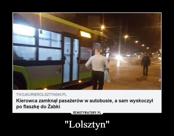 """""""Lolsztyn"""" –  TWOJKURIEROLSZTYNSKI PLKierowca zamknął pasażerów w autobusie, a sam wyskoczyłpo flaszkę do Żabki"""