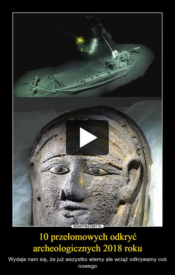 10 przełomowych odkryć archeologicznych 2018 roku – Wydaje nam się, że już wszystko wiemy ale wciąż odkrywamy coś nowego