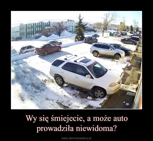 Wy się śmiejecie, a może auto prowadziła niewidoma? –