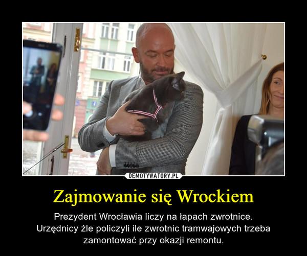 Zajmowanie się Wrockiem – Prezydent Wrocławia liczy na łapach zwrotnice.Urzędnicy źle policzyli ile zwrotnic tramwajowych trzeba zamontować przy okazji remontu.