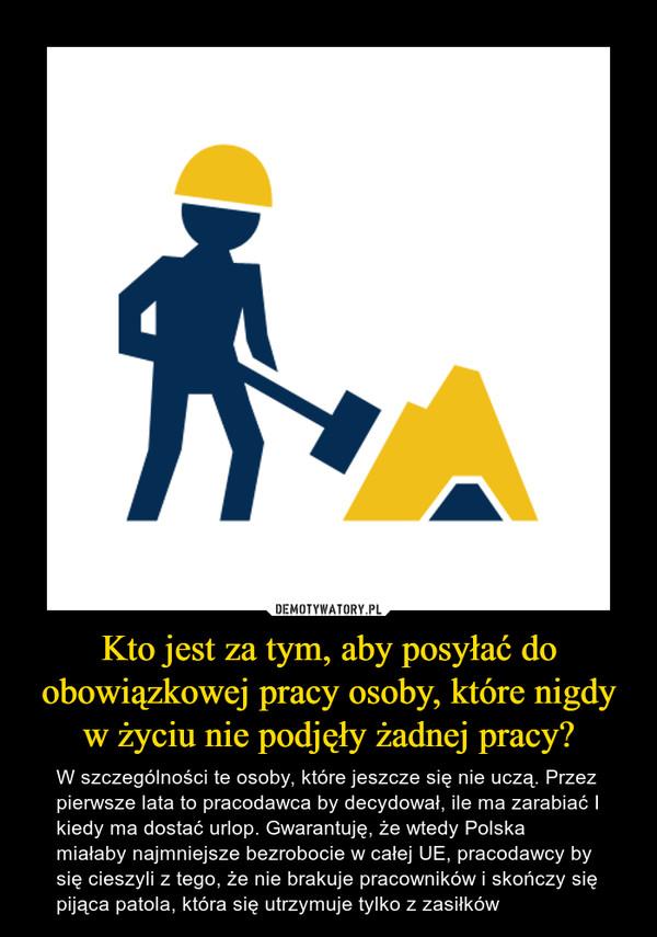 Kto jest za tym, aby posyłać do obowiązkowej pracy osoby, które nigdy w życiu nie podjęły żadnej pracy? – W szczególności te osoby, które jeszcze się nie uczą. Przez pierwsze lata to pracodawca by decydował, ile ma zarabiać I kiedy ma dostać urlop. Gwarantuję, że wtedy Polska miałaby najmniejsze bezrobocie w całej UE, pracodawcy by się cieszyli z tego, że nie brakuje pracowników i skończy się pijąca patola, która się utrzymuje tylko z zasiłków
