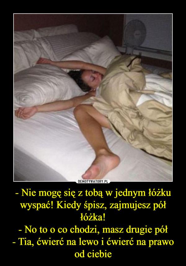 - Nie mogę się z tobą w jednym łóżku wyspać! Kiedy śpisz, zajmujesz pół łóżka!- No to o co chodzi, masz drugie pół- Tia, ćwierć na lewo i ćwierć na prawo od ciebie –