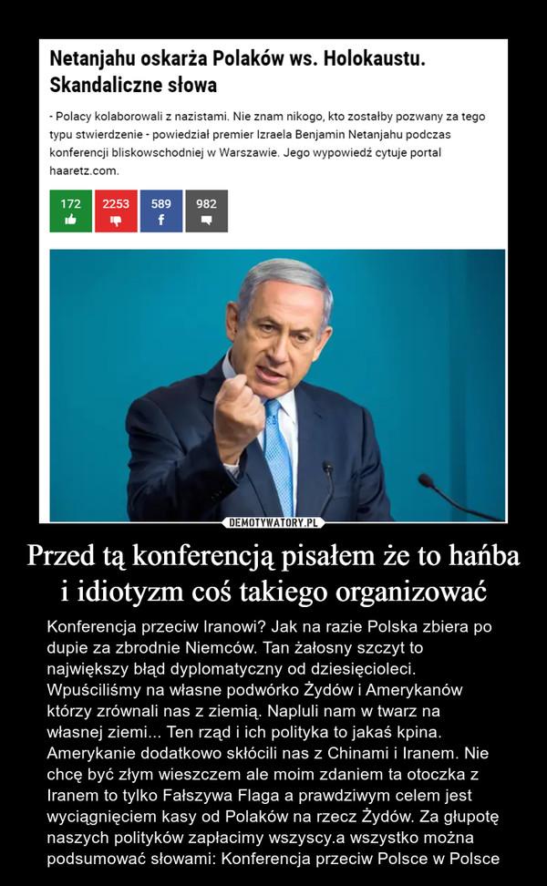 Przed tą konferencją pisałem że to hańba i idiotyzm coś takiego organizować – Konferencja przeciw Iranowi? Jak na razie Polska zbiera po dupie za zbrodnie Niemców. Tan żałosny szczyt to największy błąd dyplomatyczny od dziesięcioleci. Wpuściliśmy na własne podwórko Żydów i Amerykanów którzy zrównali nas z ziemią. Napluli nam w twarz na własnej ziemi... Ten rząd i ich polityka to jakaś kpina. Amerykanie dodatkowo skłócili nas z Chinami i Iranem. Nie chcę być złym wieszczem ale moim zdaniem ta otoczka z Iranem to tylko Fałszywa Flaga a prawdziwym celem jest wyciągnięciem kasy od Polaków na rzecz Żydów. Za głupotę naszych polityków zapłacimy wszyscy.a wszystko można podsumować słowami: Konferencja przeciw Polsce w Polsce